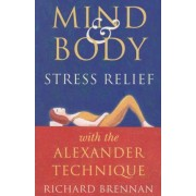 Mind and Body Stress Relief with the Alexander Technique by Richard Brennan