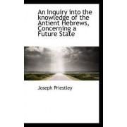 An Inquiry Into the Knowledge of the Antient Hebrews, Concerning a Future State by Joseph Priestley