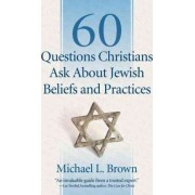 60 Questions Christians Ask About Jewish Beliefs and Practices by Michael L. Brown