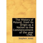 The History of Poland, from Its Origin as a Nation to the Commencement of the Year 1795. by Stephen Jones