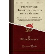 Prophecy and History in Relation to the Messiah: The Barburton Lectures for 1880-1884; With Two Appendices on the Arrangement, Analysis, and Recent Cr