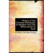 History of the Christian Philosophy of Religion from the Reformation to Kant by W Hastie