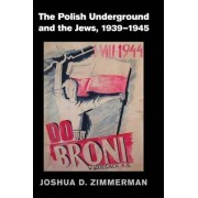 The Polish Underground and the Jews, 1939-1945 by Joshua D. Zimmerman