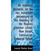 An Historical Discourse, on the Two Hundredth Anniversary of the Founding of the Hopkins Grammar Sch by Leonard Woolsey Bacon