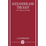 Alexander and the East by Professor of Classics and Ancient History Albert Brian Bosworth