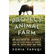 Project Animal Farm - An Accidental Journey into the Secret World of Farming and the Truth About Our Food by Sonia Faruqi