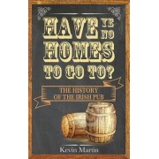 Have Ye No Homes to Go to? The History of the Irish Pub 2016 by Kevin Martin