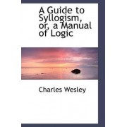 A Guide to Syllogism, Or, a Manual of Logic by Charles Wesley