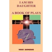 I Am His Daughter - A Book of Plays by VICCI Damiano
