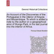 An Account of the Discoveries of the Portuguese in the Interior of Angola and Mozambique. to Which Is Added a Note by the Author on a Geographical Error of Mungo Park, in His Last Journal Into the Interior of Africa. by Thomas Edward Bowdich