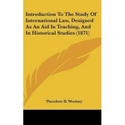 Introduction to the Study of International Law, Designed as an Aid in Teaching, and in Historical Studies (1871) by Theodore D Woolsey