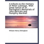 A Tribute to the Memory of Peter Collinson. with Some Notice of Dr. Darlington's Memorials of John B by William Henry Dillingham
