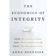 The Economics of Integrity: From Dairy Farmers to Toyota, How Wealth Is Built on Trust and What That Means for Our Future by Anna Bernasek