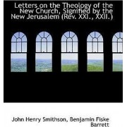 Letters on the Theology of the New Church, Signified by the New Jerusalem (REV. XXI., XXII.) by John Henry Smithson