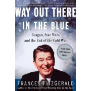 Way out There in the Blue: Reagan, Star Wars and the End of the Cold War by Frances Fitzgerald