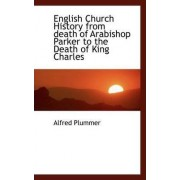 English Church History from Death of Arabishop Parker to the Death of King Charles by Alfred Plummer