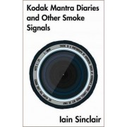 Kodak Mantra Diaries and Other Smoke Signals by Iain Sinclair