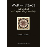 War and Peace in the Life of the Prophet Muhammad (peace be Upon Him) by Zakaria Bashier