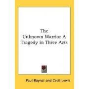 The Unknown Warrior a Tragedy in Three Acts by Paul Raynal