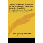 Physico-Physiological Researches on the Dynamics of Magnetism, Electricity, Heat, Light, Crystallization, and Chemism in Their Relation to Vital Force by Baron Charles Von Reichenbach