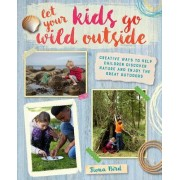 Let Your Kids Go Wild Outside: Creative Ways to Help Children Discover Nature and Enjoy the Great Outdoors