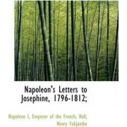 Napoleon's Letters to Josephine, 1796-1812; by Napoleon I (Emperor of the French)