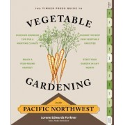 The Timber Press Guide to Vegetable Gardening in the Pacific Northwest by Lorene Edwards Forkner