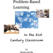 Problem Based Learning in the 21st Century Classroom by Monica Sevilla