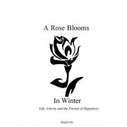 A Rose Blooms in Winter: Life, Liberty and the Pursuit of Happiness