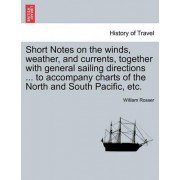Short Notes on the Winds, Weather, and Currents, Together with General Sailing Directions ... to Accompany Charts of the North and South Pacific, Etc. by William Rosser