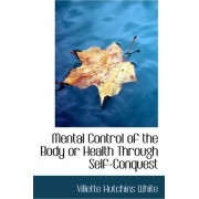 Mental Control of the Body or Health Through Self-Conquest by Villette Hutchins White