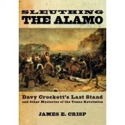 Sleuthing the Alamo by James E. Crisp