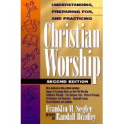 Understanding, Preparing for, and Practicing Christian Worship by Franklin M Segler
