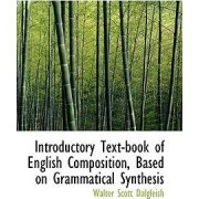 Introductory Text-Book of English Composition, Based on Grammatical Synthesis by Walter Scott Dalgleish
