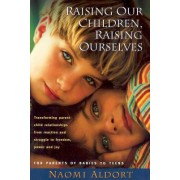 Raising Our Children, Raising Ourselves: Transforming Parent-Child Relationships from Reaction and Struggle to Freedom, Power and Joy
