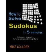 How to Solve Sudokus in 5 Minutes - Techniques, Strategies, Training Methods and Timing Charts for Hard and Extreme Sudoku's by Mike Colloby