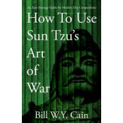 How to Use Sun Tzu's Art of War by MR Bill W y Cain