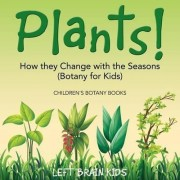 Plants! How They Change with the Seasons (Botany for Kids) - Children's Botany Books by Left Brain Kids