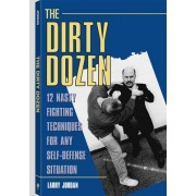 Dirty Dozen: 12 Nasty Fighting Techniques for Any Self-Defense Situation