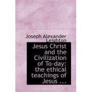 Jesus Christ and the Civilization of To-Day by Joseph Alexander Leighton