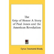 The Grip of Honor a Story of Paul Jones and the American Revolution by Cyrus Townsend Brady