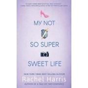 My Not So Super Sweet Life by Rachel Harris