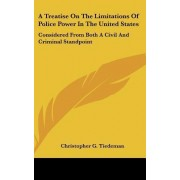 A Treatise on the Limitations of Police Power in the United States by Christopher G Tiedeman