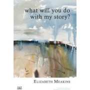 What Will You Do With My Story? by Elizabeth Meakins