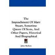 The Impeachment of Mary Stuart, Sometime Queen of Scots, and Other Papers, Historical and Biographical by Professor John Skelton