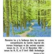 Memoires Lus a la Sorbonne Dans Les Seances Extraordinaires Du Comite Imperial Des Travaux Historiqu by Universit De Paris