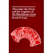 Alexander the Great and the Logistics of the Macedonian Army by Donald W. Engels