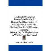 Handbook of Ancient Roman Marbles Or, a History and Description of All Ancient Columns and Surface Marbles Still Existing in Rome by Henry William Pullen
