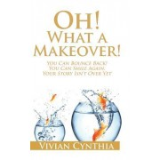 Oh! What a Makeover!: You Can Bounce Back! You Can Smile Again. Your Story Isn't Over Yet.