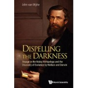 Dispelling The Darkness: Voyage In The Malay Archipelago And The Discovery Of Evolution By Wallace And Darwin by John Van Wyhe